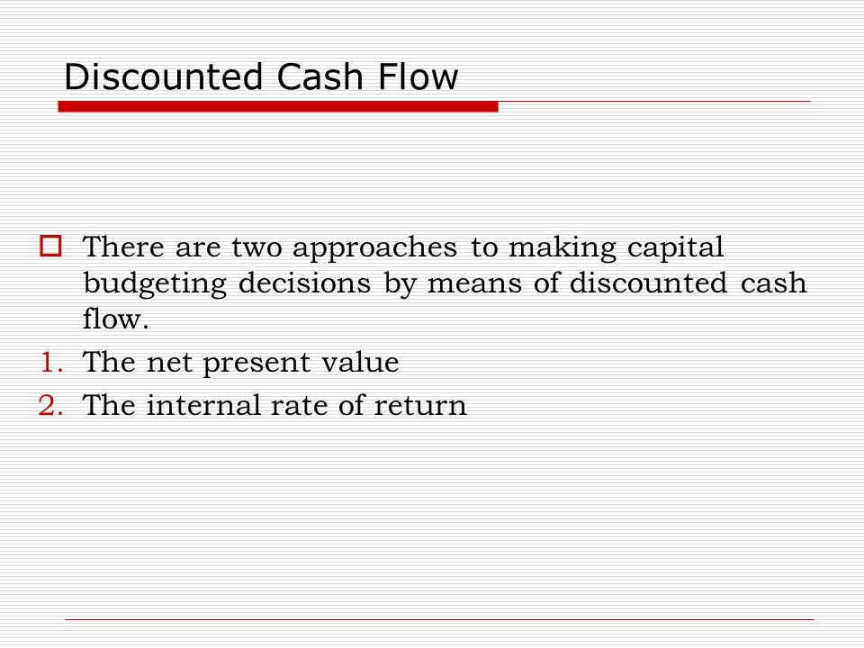 Discounted Cash Flow There are two approaches to making capital budgeting decisions by means of discounted cash flow.