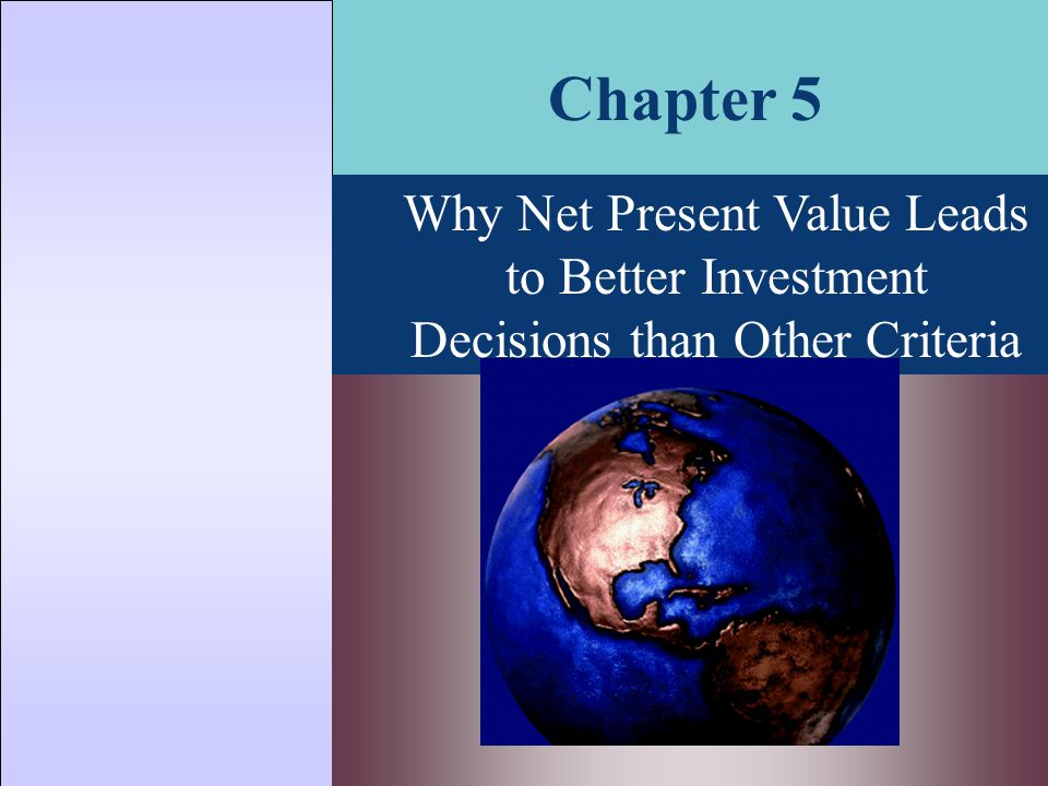 Chapter 5 Why Net Present Value Leads to Better Investment Decisions than Other Criteria