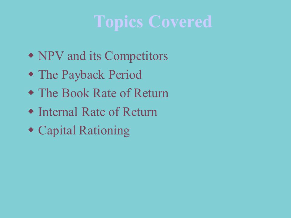 Topics Covered NPV and its Competitors The Payback Period