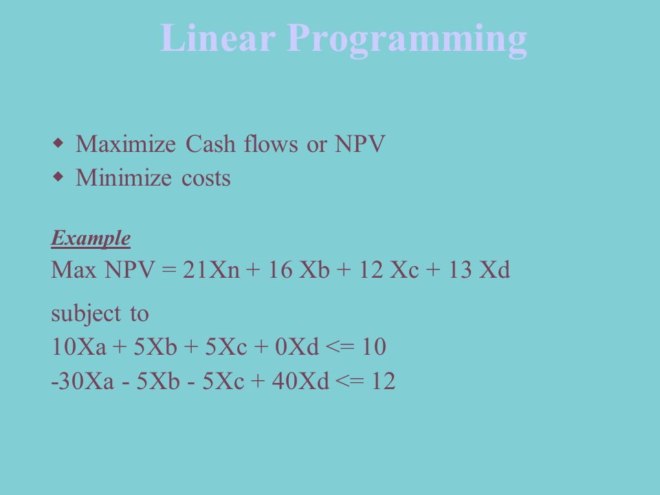 Linear Programming Maximize Cash flows or NPV Minimize costs