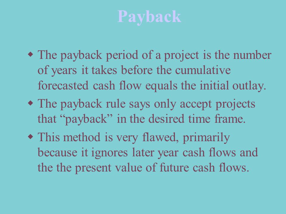 Payback The payback period of a project is the number of years it takes before the cumulative forecasted cash flow equals the initial outlay.