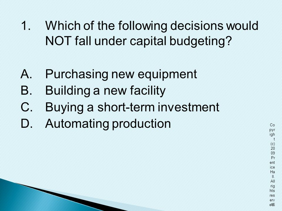 1. Which of the following decisions would NOT fall under capital budgeting A. Purchasing new equipment B. Building a new facility C. Buying a short-term investment D. Automating production