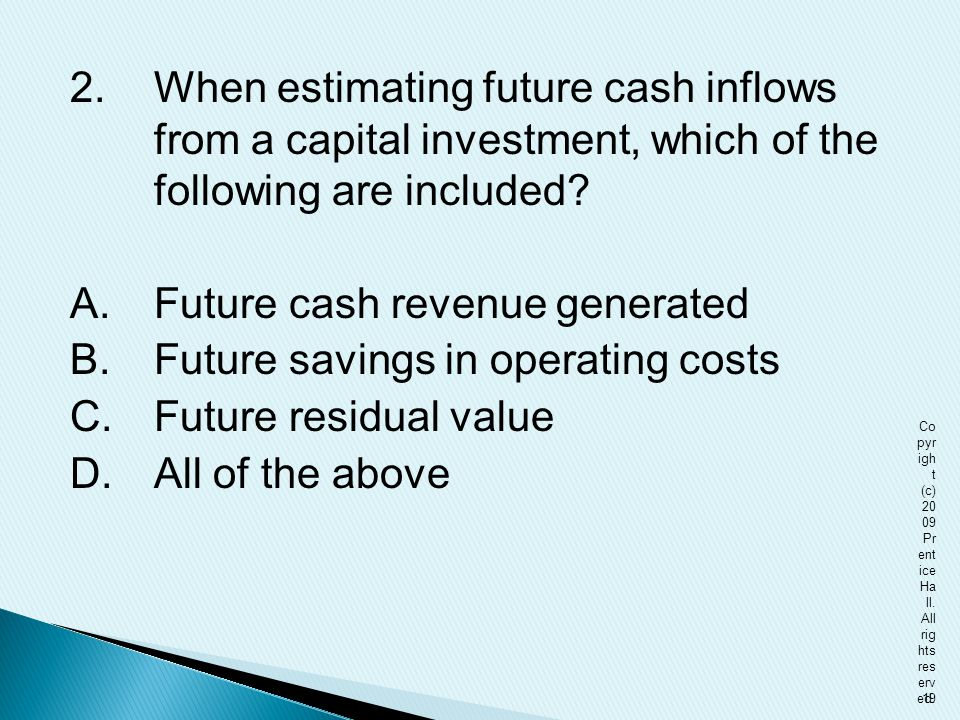 2. When estimating future cash inflows from a capital investment, which of the following are included A. Future cash revenue generated B. Future savings in operating costs C. Future residual value D. All of the above