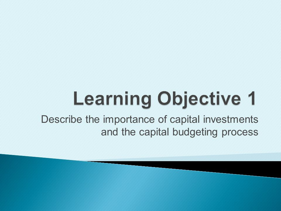 Learning Objective 1 Describe the importance of capital investments and the capital budgeting process.
