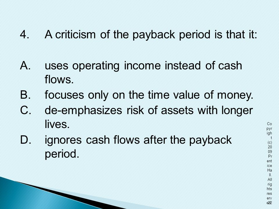 4. A criticism of the payback period is that it: A