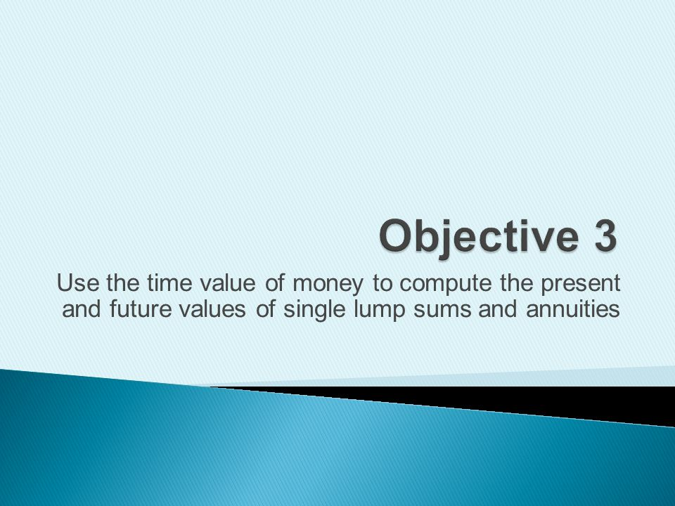Objective 3 Use the time value of money to compute the present and future values of single lump sums and annuities.