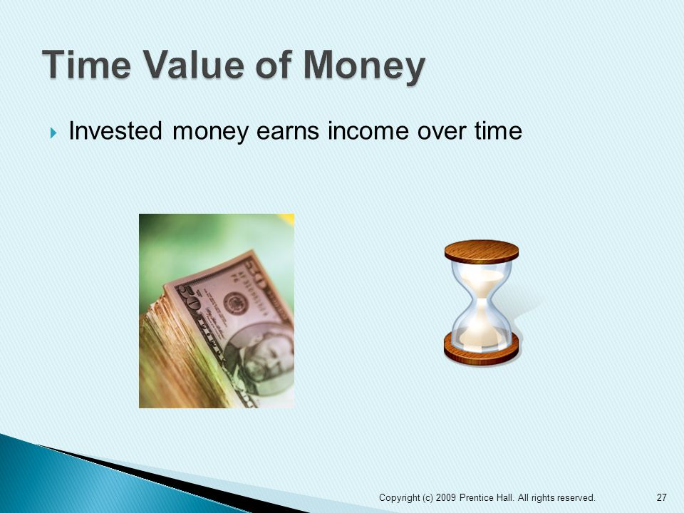 Time Value of Money Invested money earns income over time