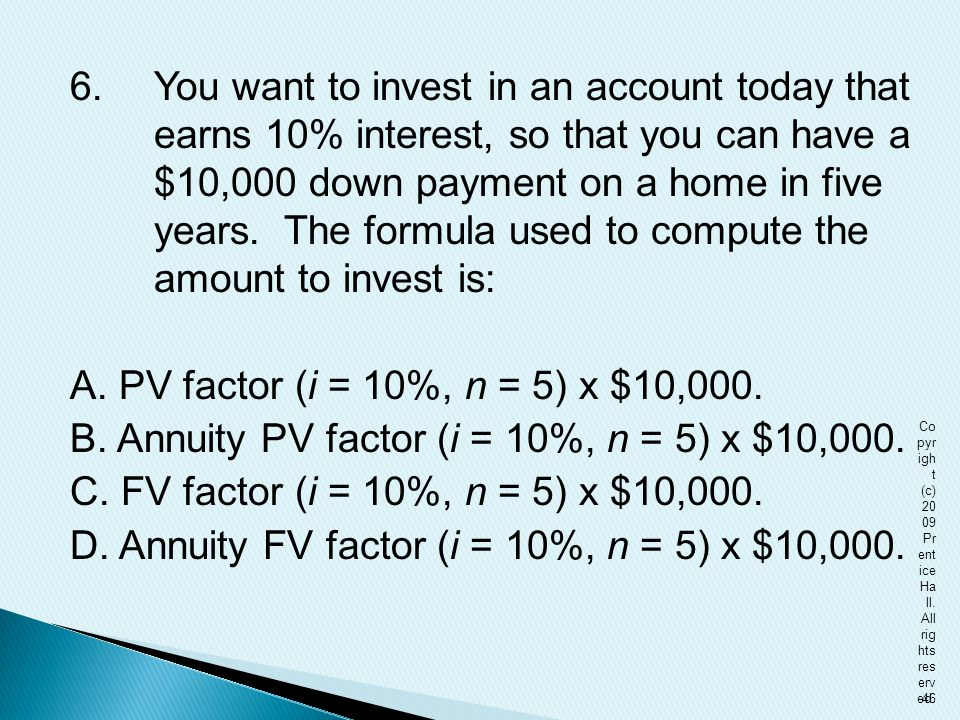 6. You want to invest in an account today that earns 10% interest, so that you can have a $10,000 down payment on a home in five years. The formula used to compute the amount to invest is: A. PV factor (i = 10%, n = 5) x $10,000. B. Annuity PV factor (i = 10%, n = 5) x $10,000. C. FV factor (i = 10%, n = 5) x $10,000. D. Annuity FV factor (i = 10%, n = 5) x $10,000.