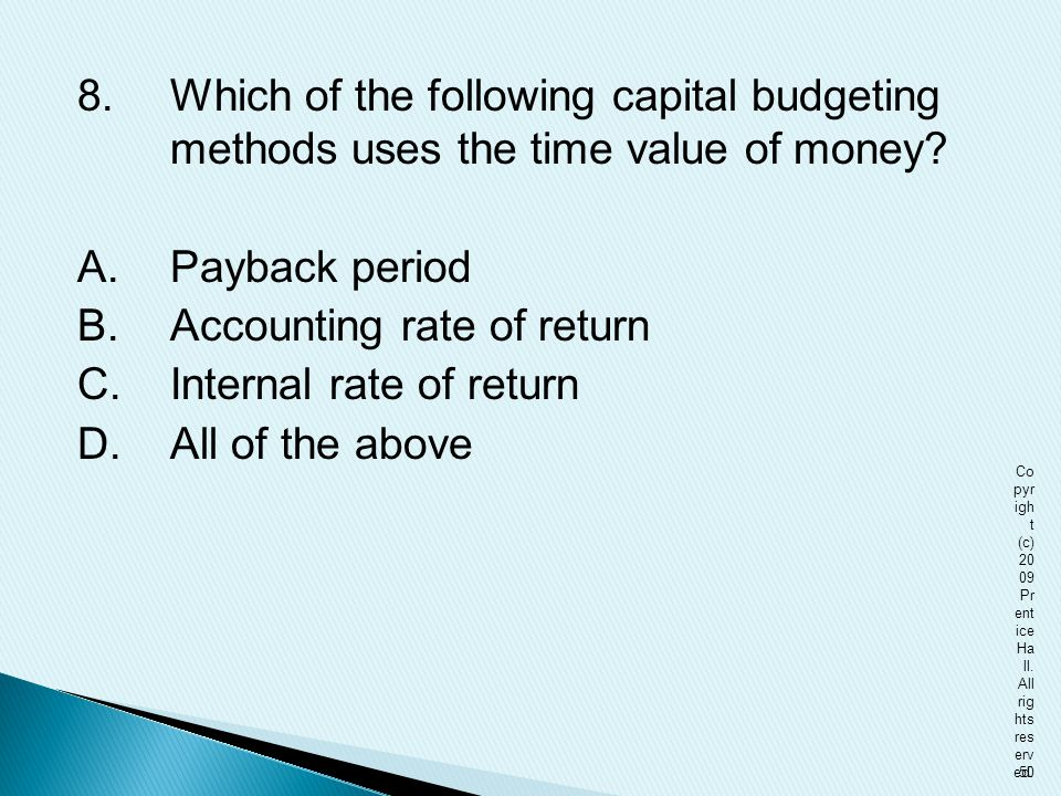 8. Which of the following capital budgeting methods uses the time value of money A. Payback period B. Accounting rate of return C. Internal rate of return D. All of the above