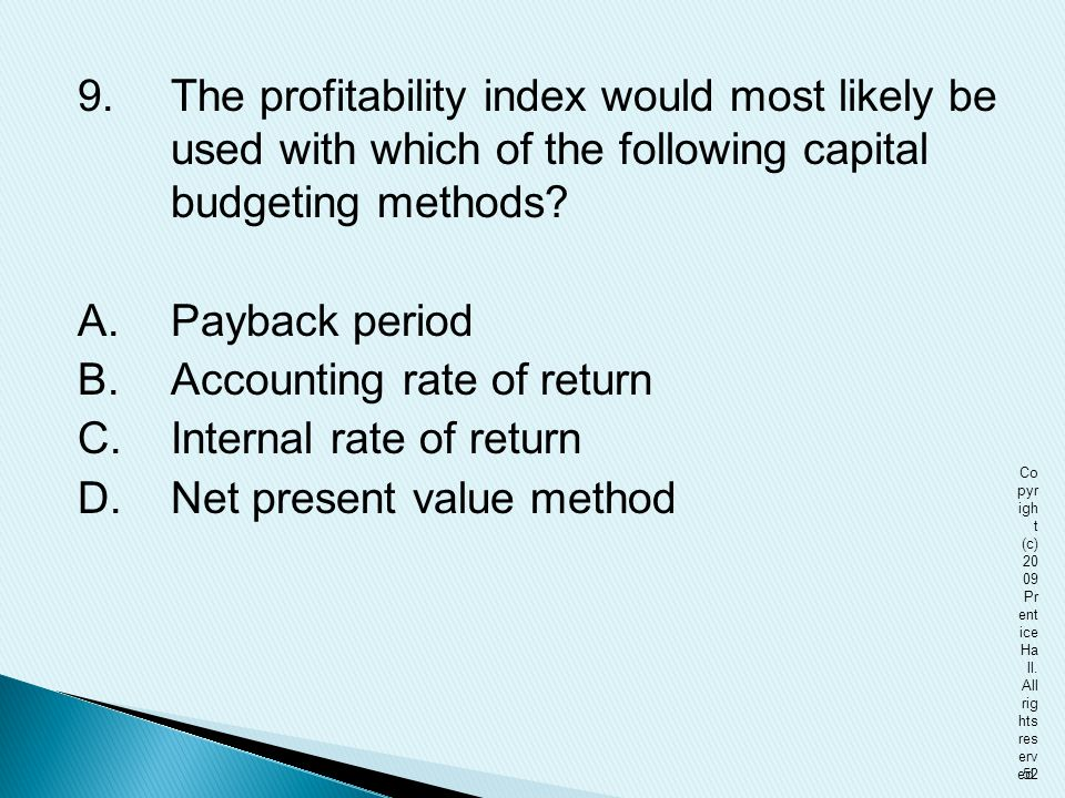 9. The profitability index would most likely be used with which of the following capital budgeting methods A. Payback period B. Accounting rate of return C. Internal rate of return D. Net present value method