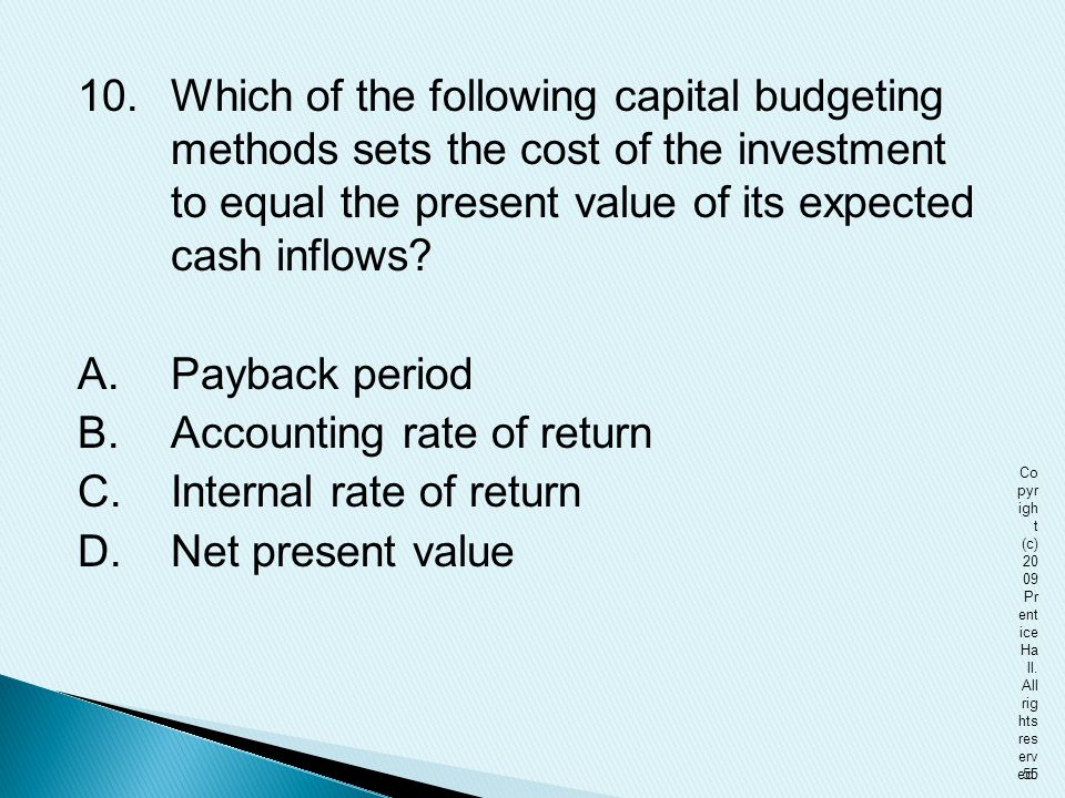 10. Which of the following capital budgeting methods sets the cost of the investment to equal the present value of its expected cash inflows A. Payback period B. Accounting rate of return C. Internal rate of return D. Net present value