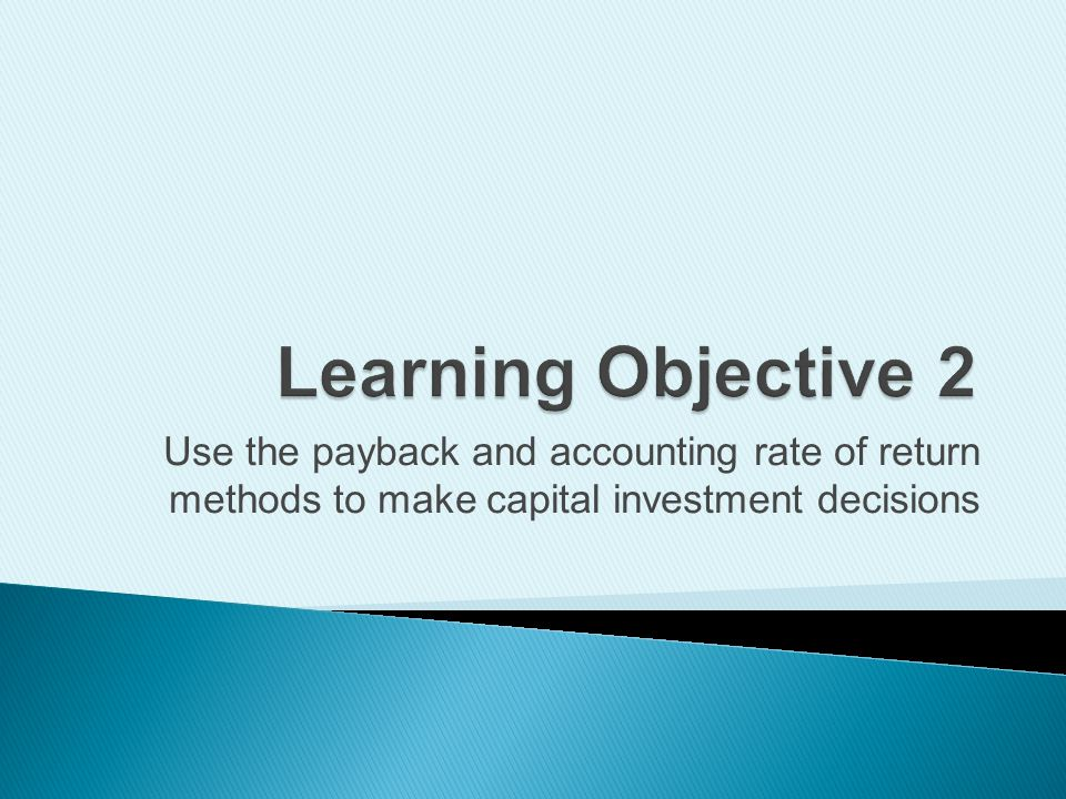 Learning Objective 2 Use the payback and accounting rate of return methods to make capital investment decisions.