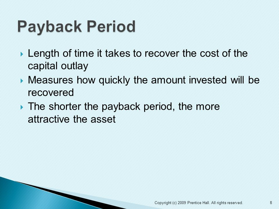 Payback Period Length of time it takes to recover the cost of the capital outlay. Measures how quickly the amount invested will be recovered.
