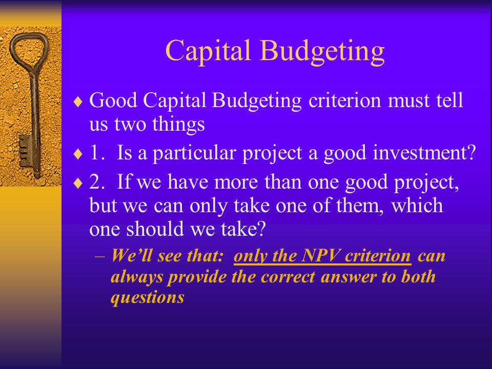 Capital Budgeting Good Capital Budgeting criterion must tell us two things. 1. Is a particular project a good investment