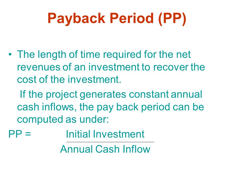 Payback Period (PP) The length of time required for the net revenues of an investment to recover the cost of the investment.