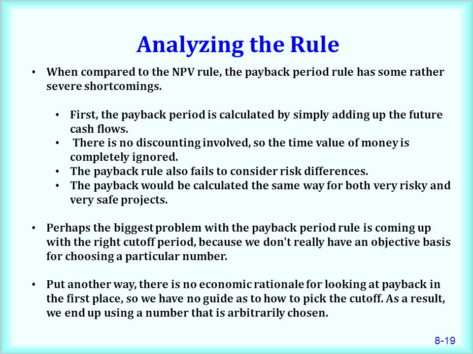 Analyzing the Rule When compared to the NPV rule, the payback period rule has some rather severe shortcomings.