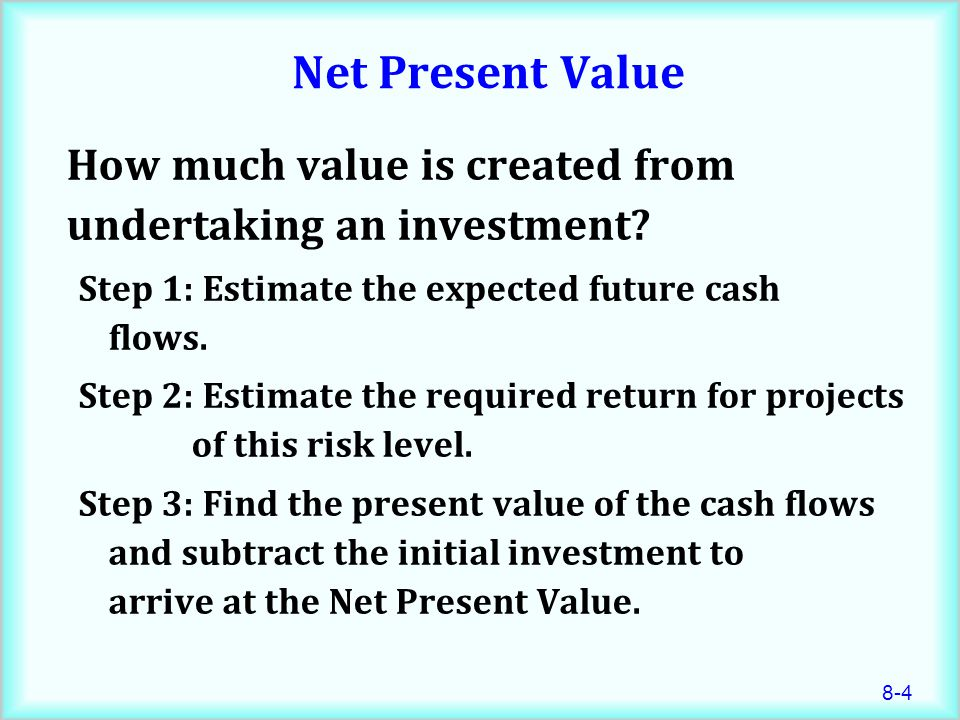Net Present Value How much value is created from undertaking an investment Step 1: Estimate the expected future cash flows.