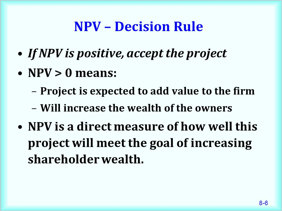 NPV – Decision Rule If NPV is positive, accept the project