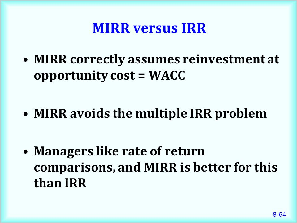 MIRR versus IRR MIRR correctly assumes reinvestment at opportunity cost = WACC. MIRR avoids the multiple IRR problem.