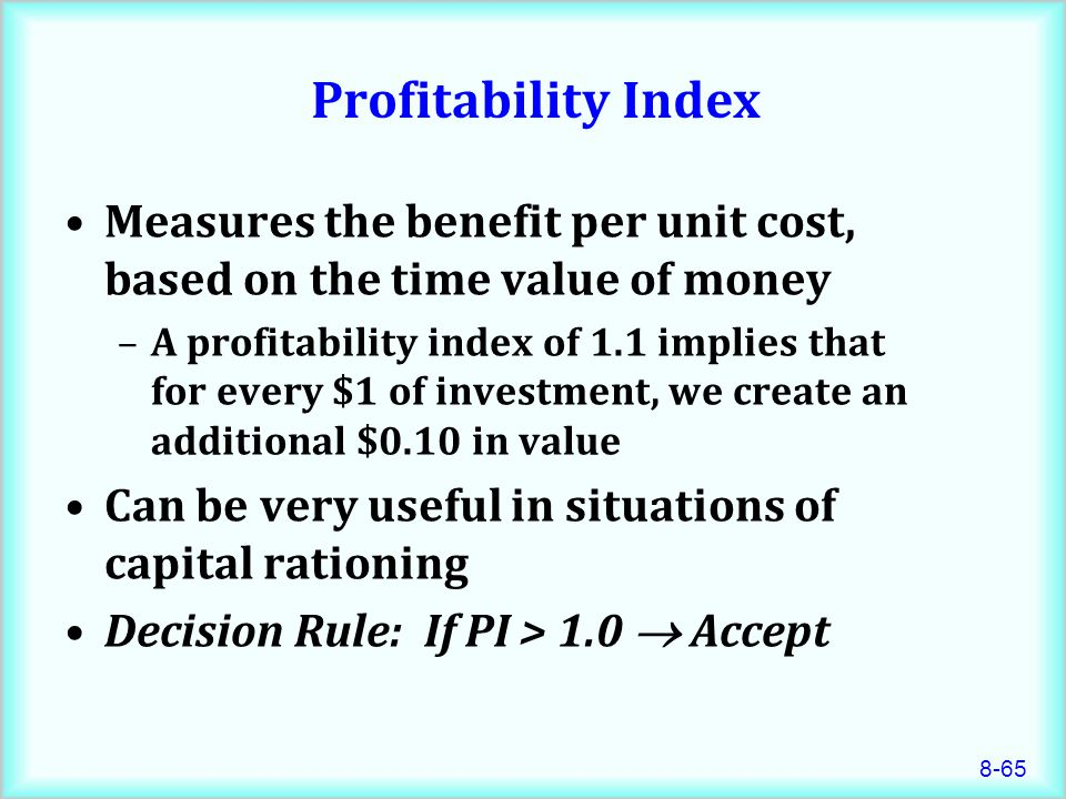 Profitability Index Measures the benefit per unit cost, based on the time value of money.
