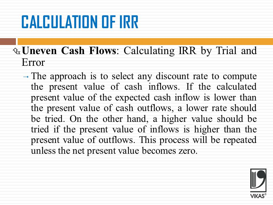 CALCULATION OF IRR Uneven Cash Flows: Calculating IRR by Trial and Error.