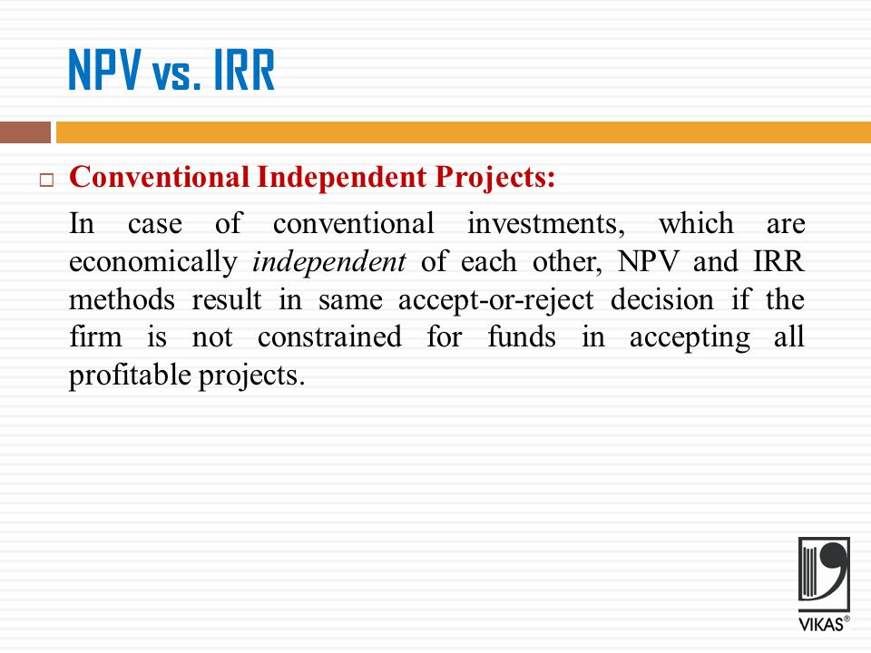 NPV vs. IRR Conventional Independent Projects: