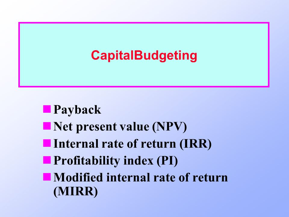 CapitalBudgeting Payback. Net present value (NPV) Internal rate of return (IRR) Profitability index (PI)