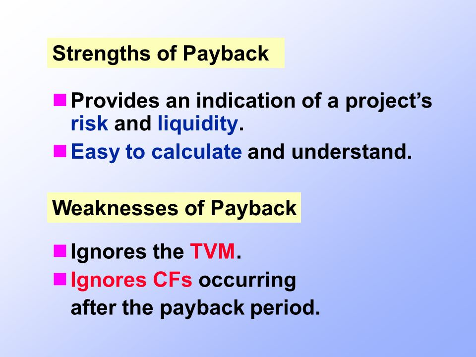 Strengths of Payback Provides an indication of a project's risk and liquidity. Easy to calculate and understand.