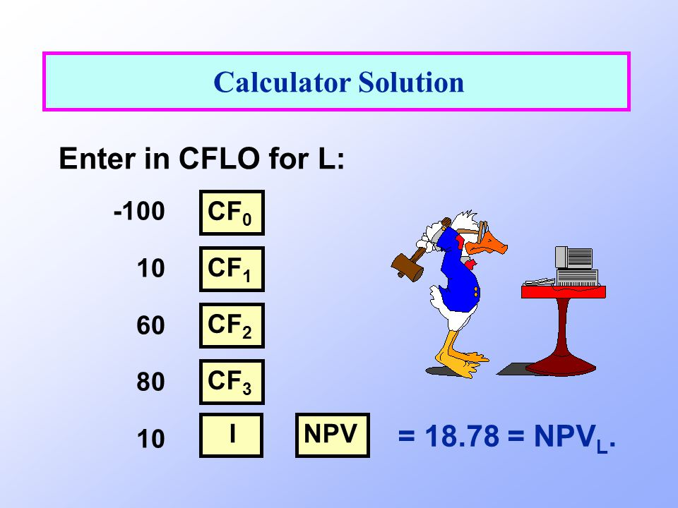 Calculator Solution Enter in CFLO for L: = 18.78 = NPVL. -100 10 60 80