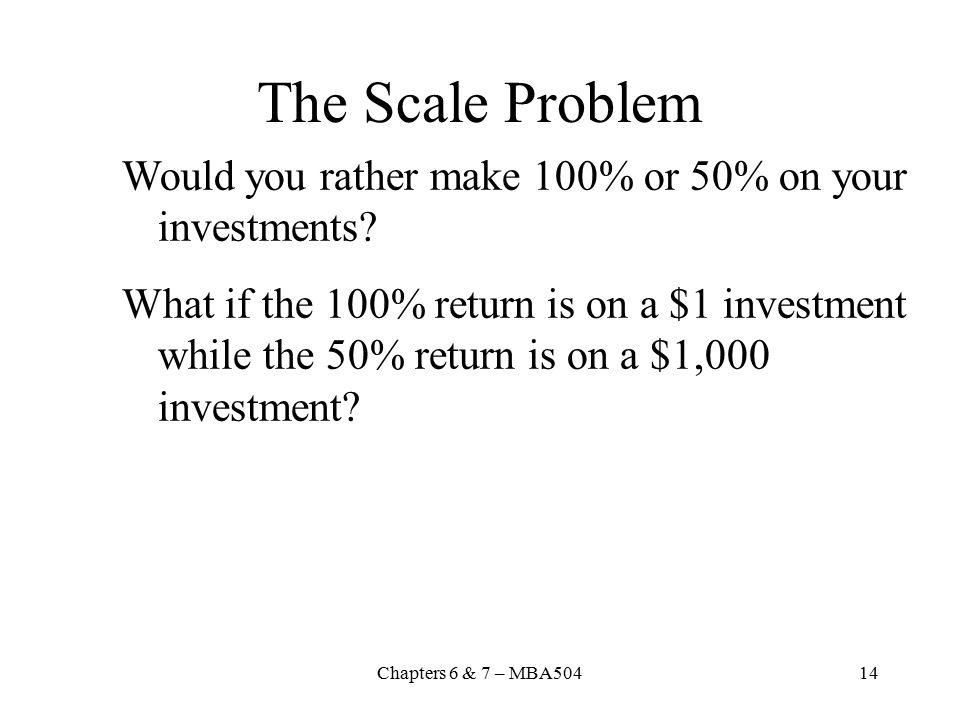 The Scale Problem Would you rather make 100% or 50% on your investments