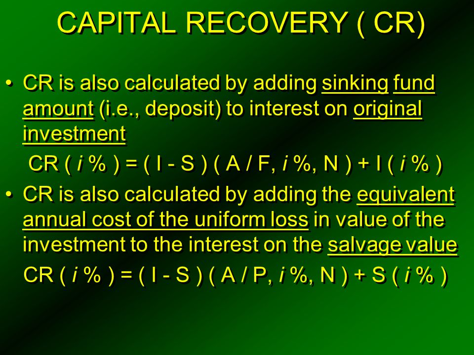 CAPITAL RECOVERY ( CR) CR is also calculated by adding sinking fund amount (i.e., deposit) to interest on original investment.