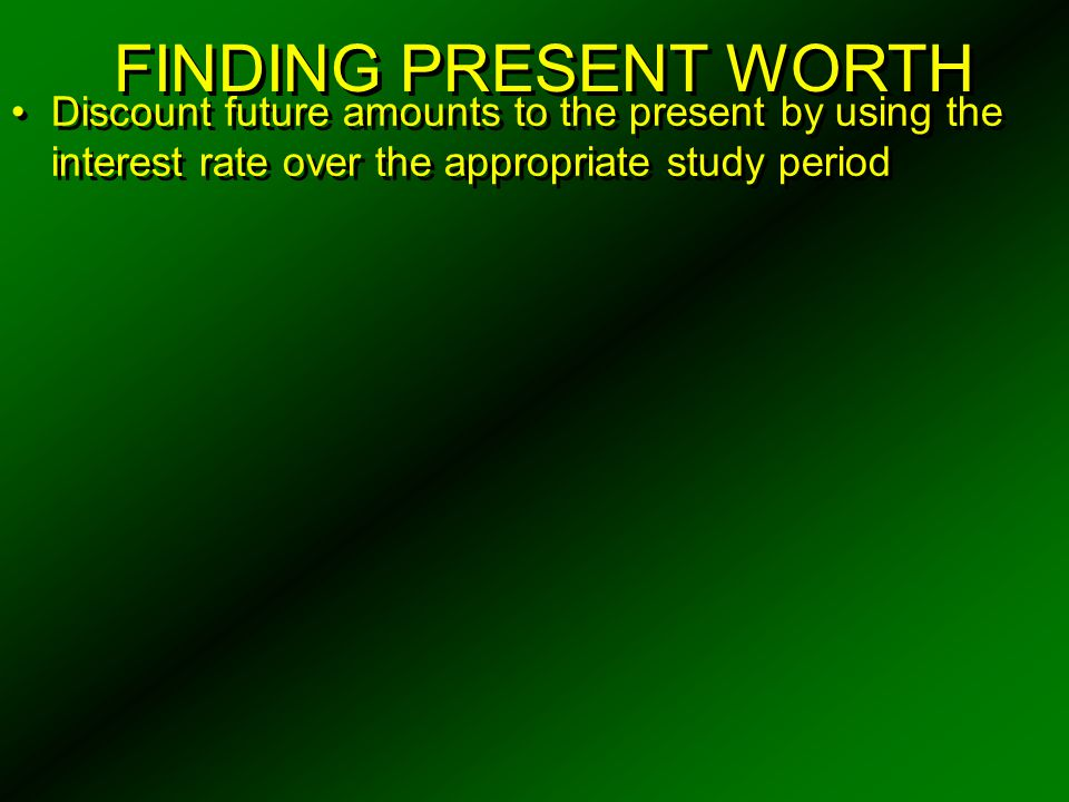 FINDING PRESENT WORTH Discount future amounts to the present by using the interest rate over the appropriate study period.