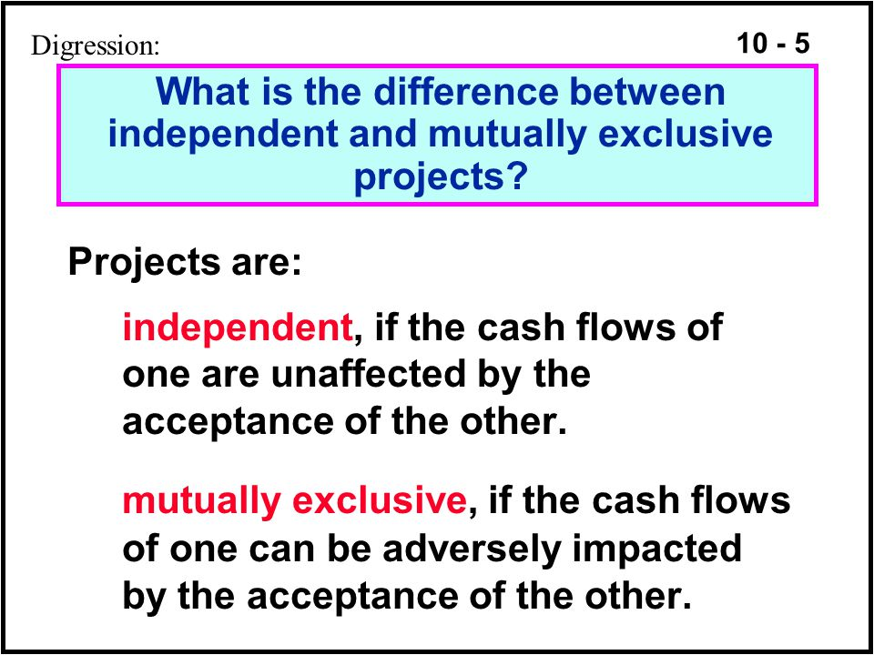 Digression: What is the difference between independent and mutually exclusive projects Projects are: