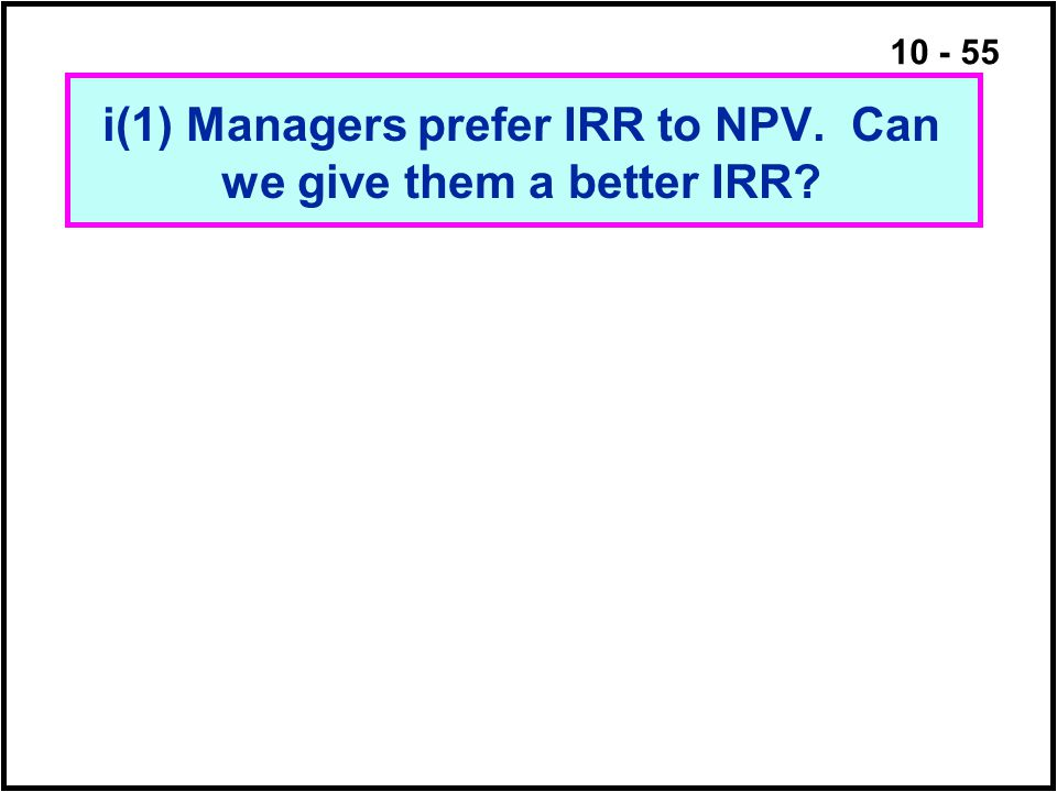 i(1) Managers prefer IRR to NPV. Can we give them a better IRR