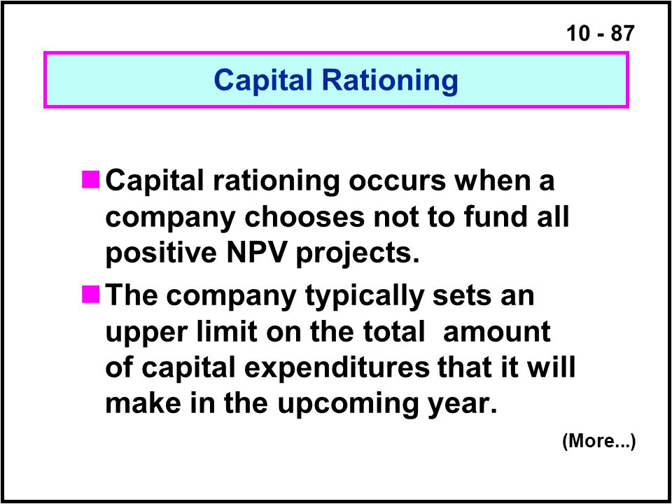 Capital Rationing Capital rationing occurs when a company chooses not to fund all positive NPV projects.