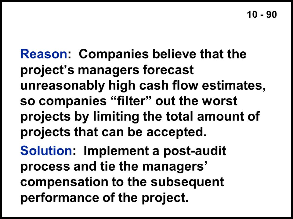 Reason: Companies believe that the project's managers forecast unreasonably high cash flow estimates, so companies filter out the worst projects by limiting the total amount of projects that can be accepted.