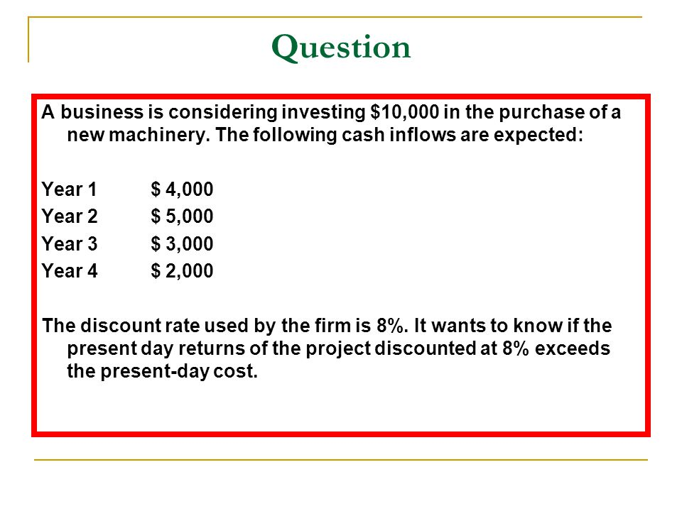 Question A business is considering investing $10,000 in the purchase of a new machinery. The following cash inflows are expected: