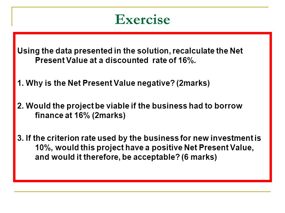 Exercise Using the data presented in the solution, recalculate the Net Present Value at a discounted rate of 16%.