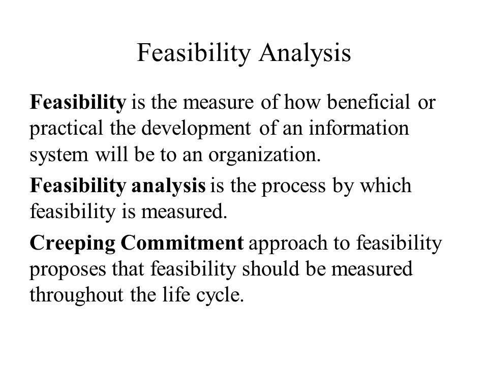Feasibility Analysis Feasibility is the measure of how beneficial or practical the development of an information system will be to an organization.