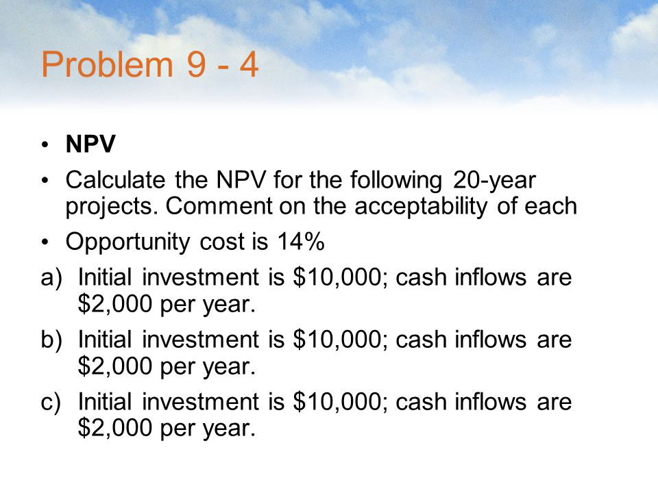 Problem 9 - 4 NPV. Calculate the NPV for the following 20-year projects. Comment on the acceptability of each.