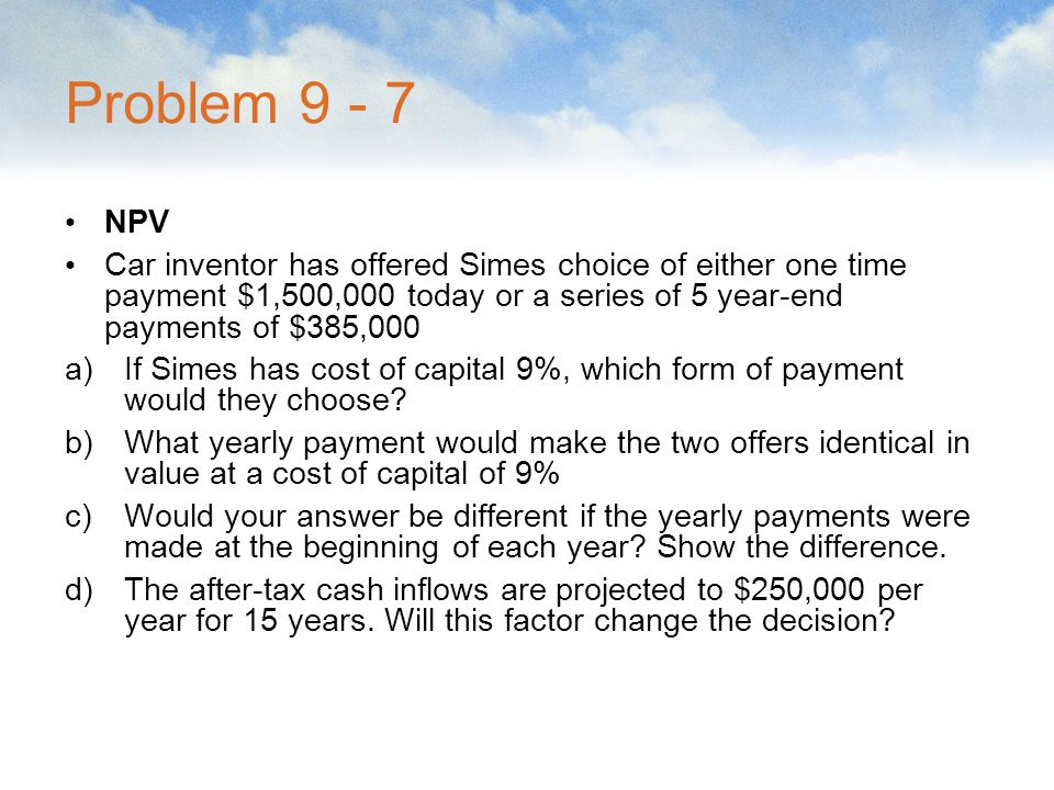 Problem 9 - 7 NPV. Car inventor has offered Simes choice of either one time payment $1,500,000 today or a series of 5 year-end payments of $385,000.