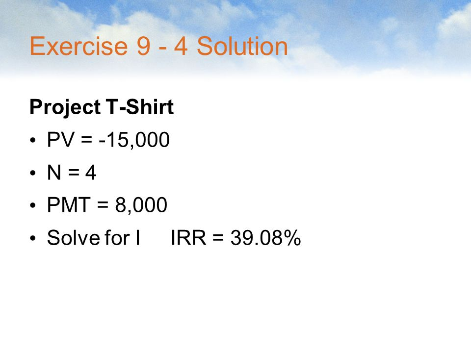 Exercise 9 - 4 Solution Project T-Shirt PV = -15,000 N = 4 PMT = 8,000