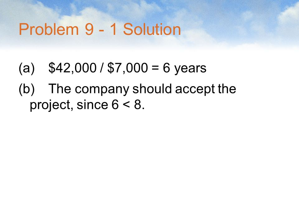 Problem 9 - 1 Solution (a) $42,000 / $7,000 = 6 years (b) The company should accept the project, since 6 < 8.