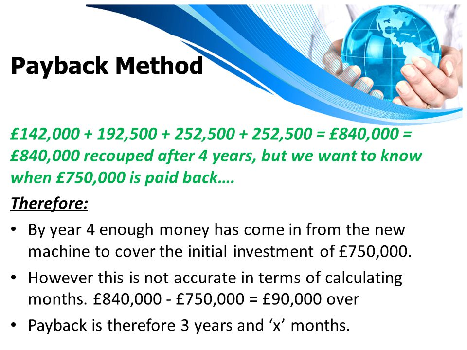 Payback Method £142,000 + 192,500 + 252,500 + 252,500 = £840,000 = £840,000 recouped after 4 years, but we want to know when £750,000 is paid back….