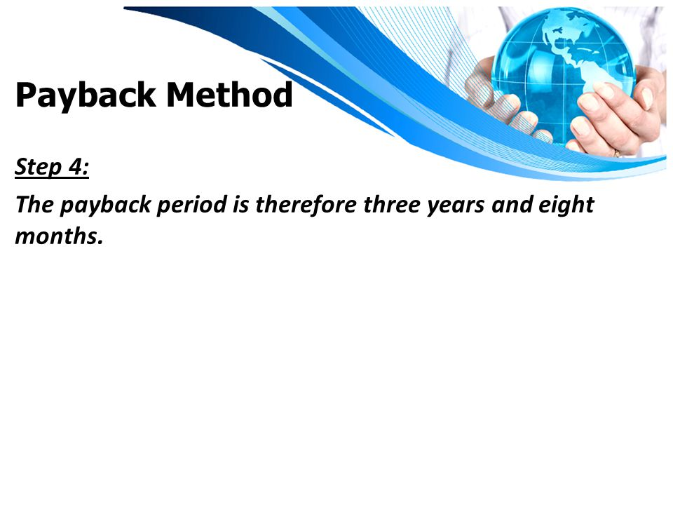 Payback Method Step 4: The payback period is therefore three years and eight months.