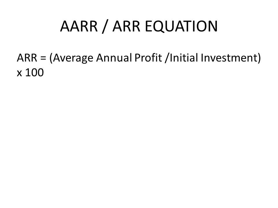 AARR / ARR EQUATION ARR = (Average Annual Profit /Initial Investment) x 100