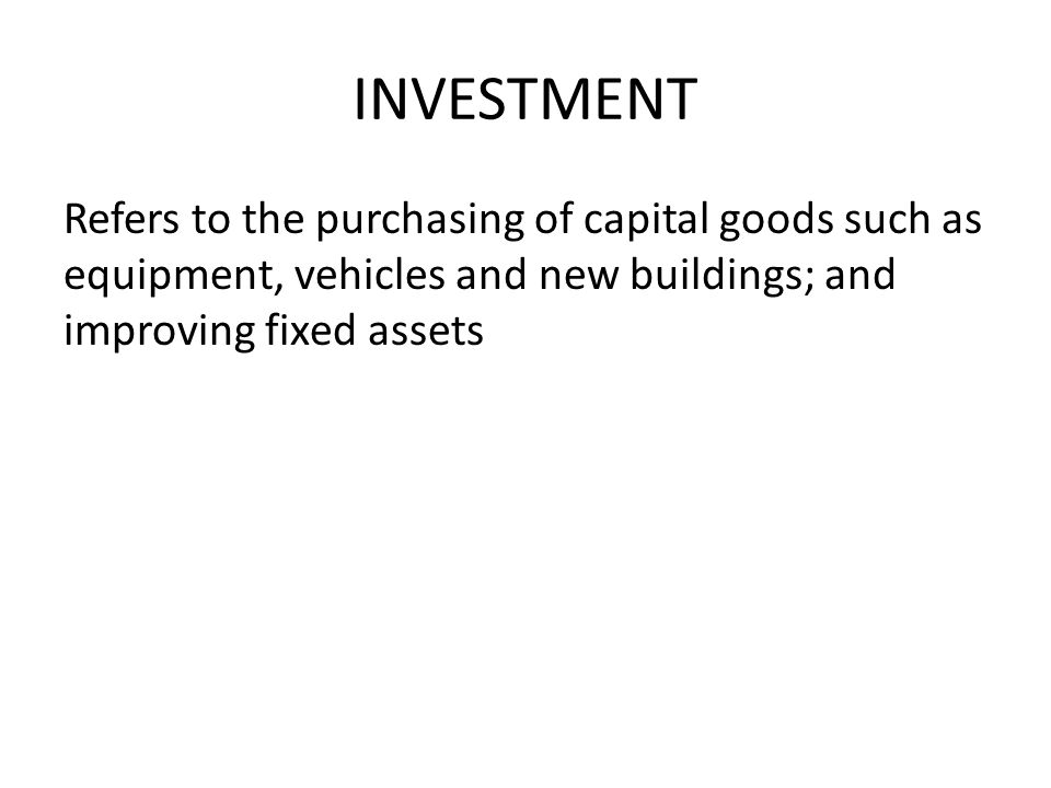 INVESTMENT Refers to the purchasing of capital goods such as equipment, vehicles and new buildings; and improving fixed assets.