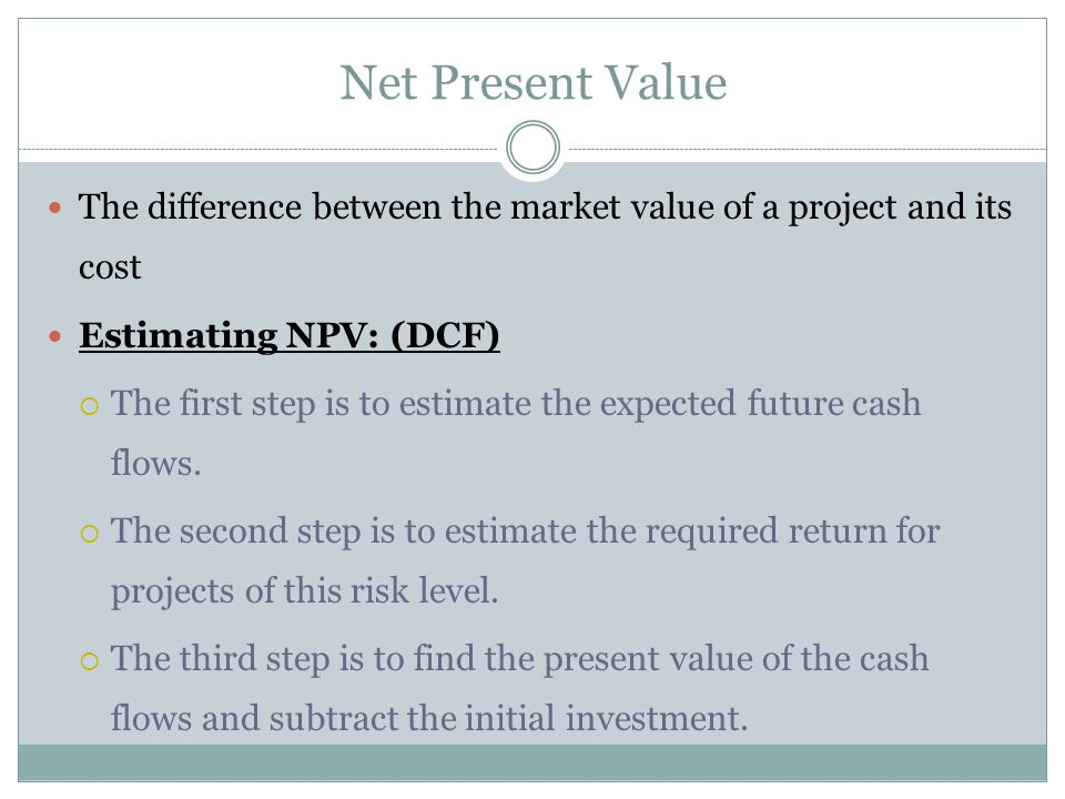 Net Present Value The difference between the market value of a project and its cost. Estimating NPV: (DCF)