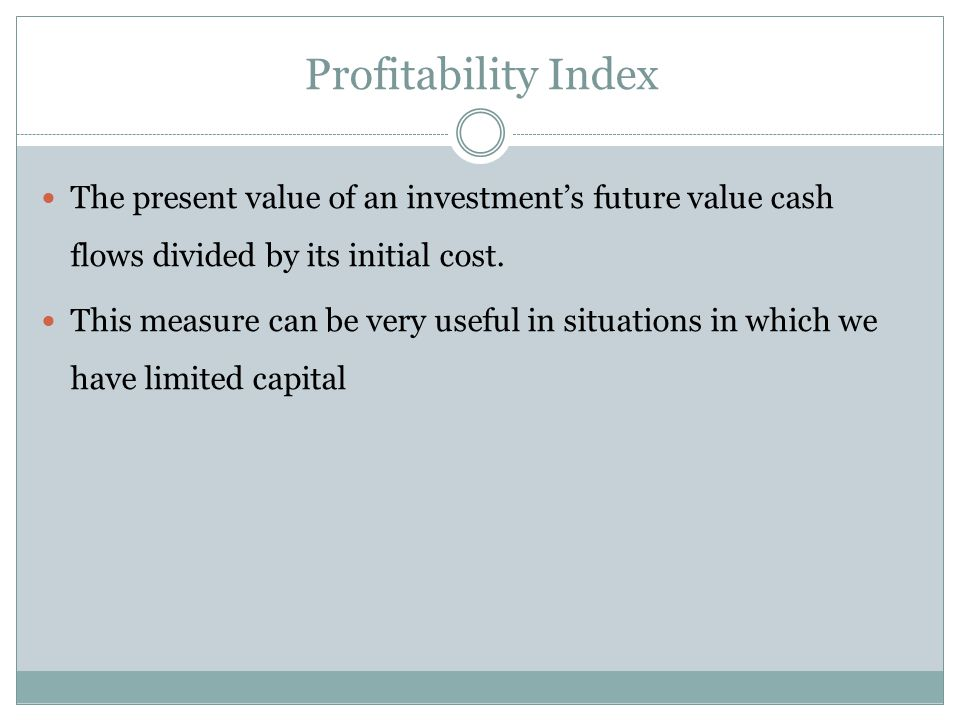 Profitability Index The present value of an investment's future value cash flows divided by its initial cost.