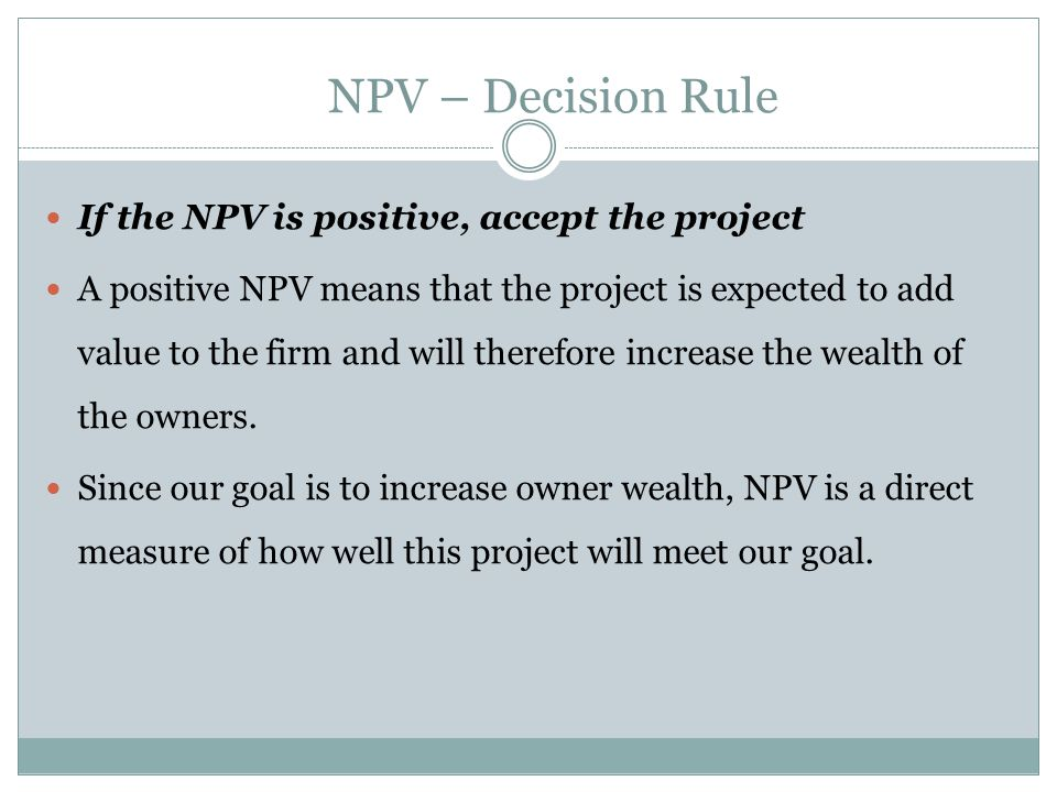 NPV – Decision Rule If the NPV is positive, accept the project